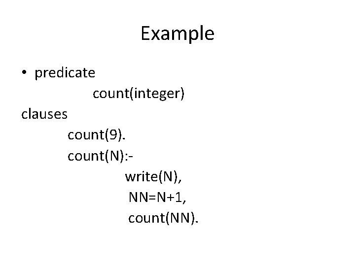 Example • predicate count(integer) clauses count(9). count(N): write(N), NN=N+1, count(NN).