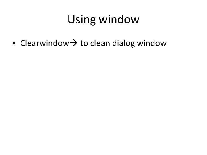 Using window • Clearwindow to clean dialog window