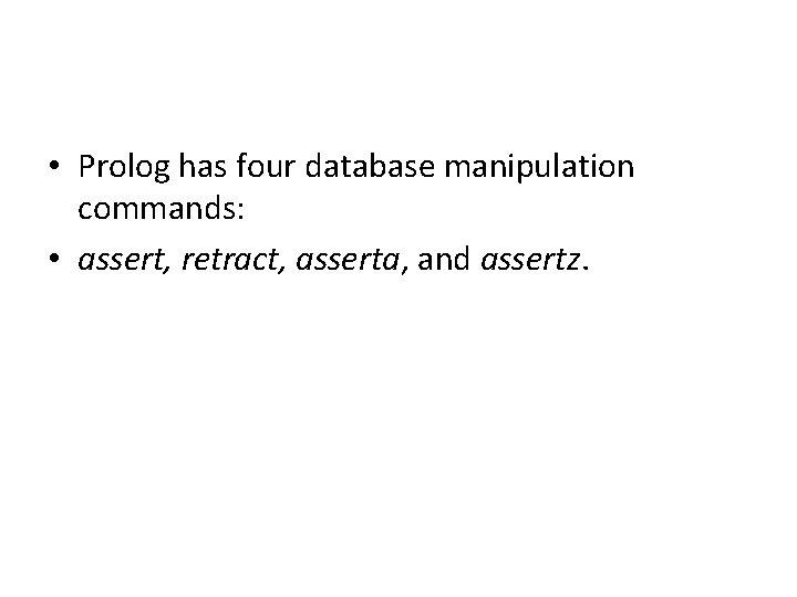 • Prolog has four database manipulation commands: • assert, retract, asserta, and assertz.