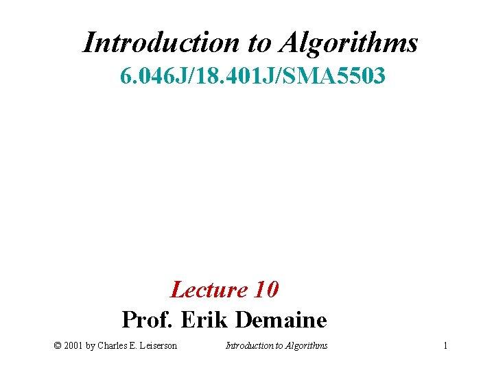 Introduction to Algorithms 6. 046 J/18. 401 J/SMA 5503 Lecture 10 Prof. Erik Demaine