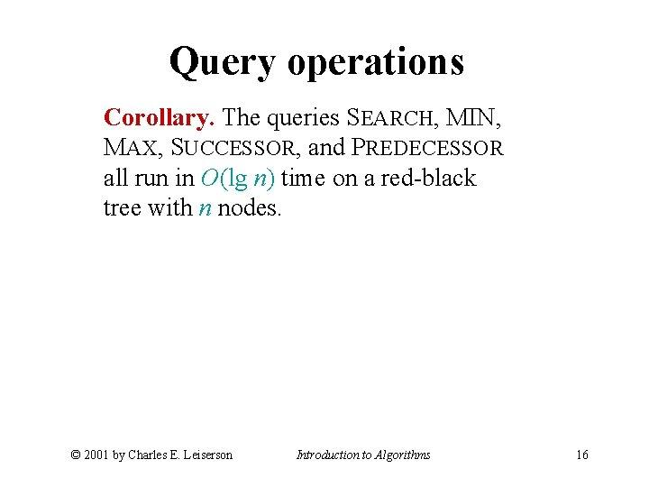 Query operations Corollary. The queries SEARCH, MIN, MAX, SUCCESSOR, and PREDECESSOR all run in