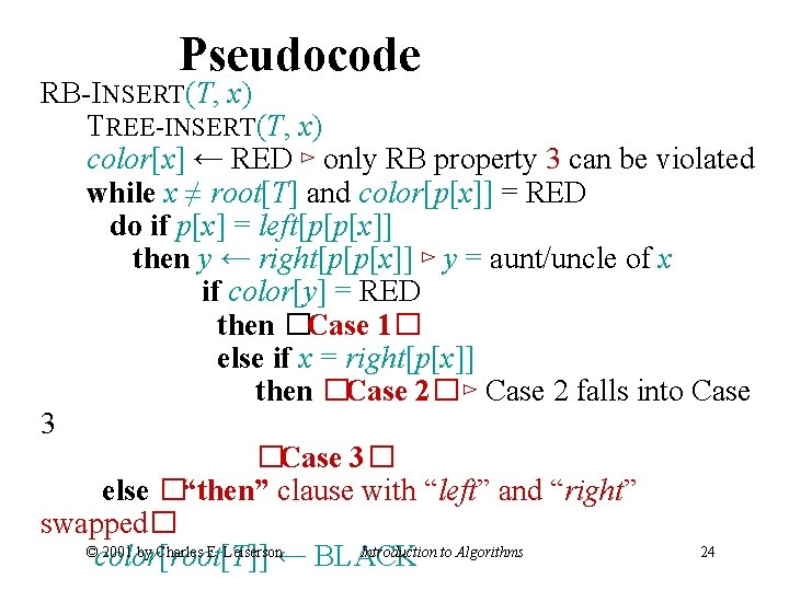 Pseudocode RB-INSERT(T, x) TREE-INSERT(T, x) color[x] ← RED ⊳ only RB property 3 can