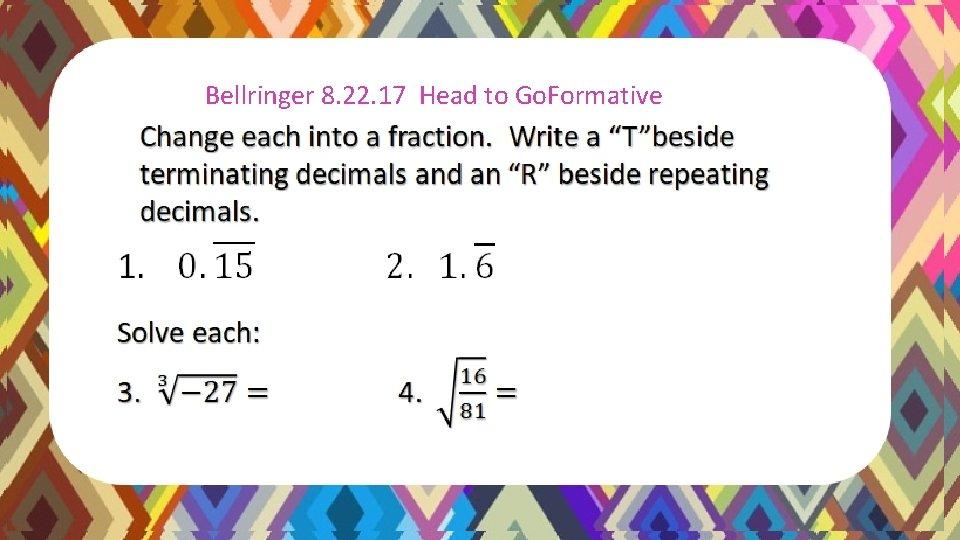 Bellringer Solutions 8/18/15 Bellringer 8. 22. 17 Head to Go. Formative Change each into