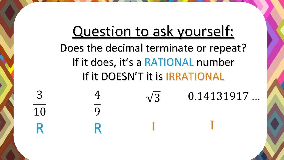 Question to ask yourself: Does the decimal terminate or repeat? If it does, it's
