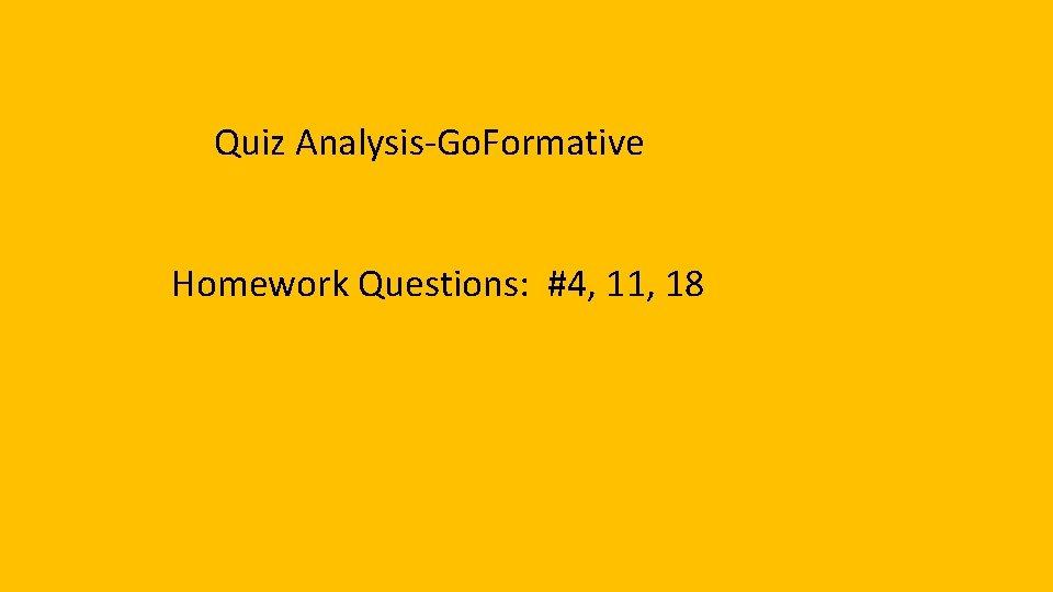 Quiz Analysis-Go. Formative Homework Questions: #4, 11, 18