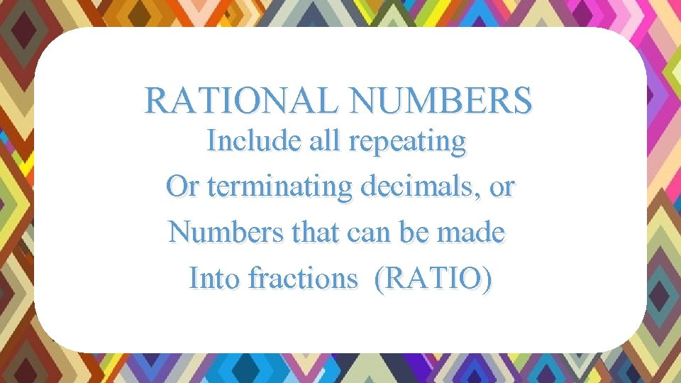 RATIONAL NUMBERS Include all repeating Or terminating decimals, or Numbers that can be made
