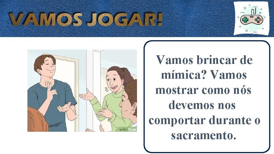 Vamos brincar de mímica? Vamos mostrar como nós devemos nos comportar durante o sacramento.