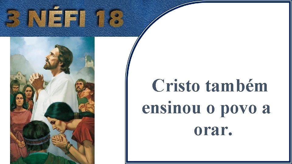 Cristo também ensinou o povo a orar.