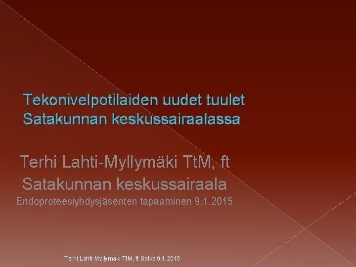 Tekonivelpotilaiden uudet tuulet Satakunnan keskussairaalassa Terhi Lahti-Myllymäki Tt. M, ft Satakunnan keskussairaala Endoproteesiyhdysjäsenten tapaaminen