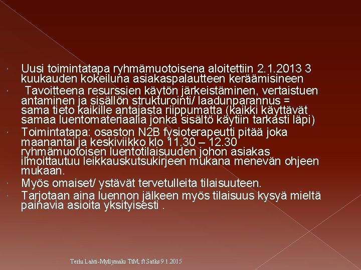 Uusi toimintatapa ryhmämuotoisena aloitettiin 2. 1. 2013 3 kuukauden kokeiluna asiakaspalautteen keräämisineen Tavoitteena