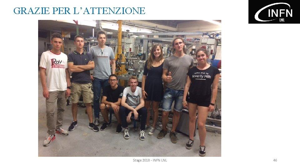 GRAZIE PER L'ATTENZIONE Stage 2018 - INFN LNL 46
