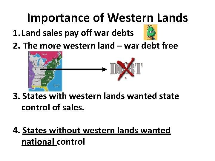 Importance of Western Lands 1. Land sales pay off war debts 2. The more