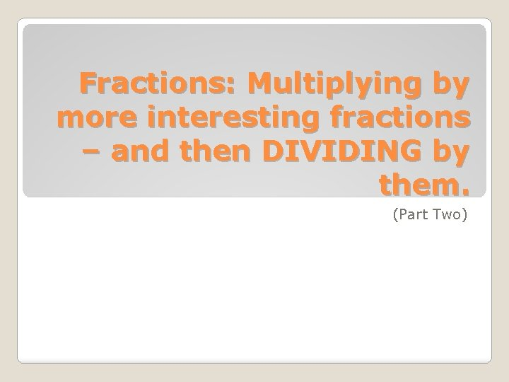 Fractions: Multiplying by more interesting fractions – and then DIVIDING by them. (Part Two)