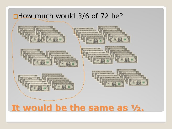 �How much would 3/6 of 72 be? It would be the same as ½.