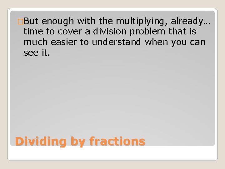 �But enough with the multiplying, already… time to cover a division problem that is