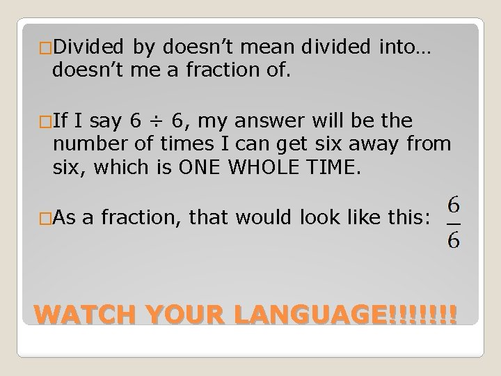 �Divided by doesn't mean divided into… doesn't me a fraction of. �If I say