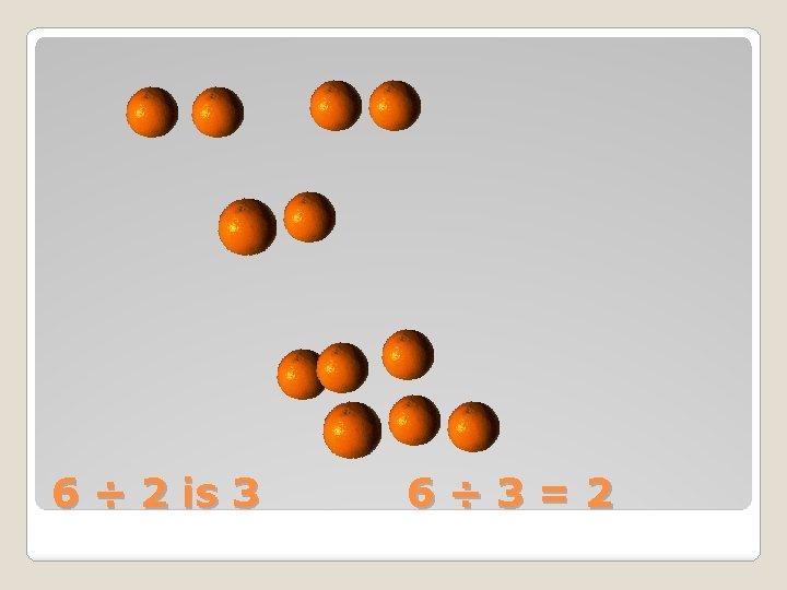 6 ÷ 2 is 3 6÷ 3=2