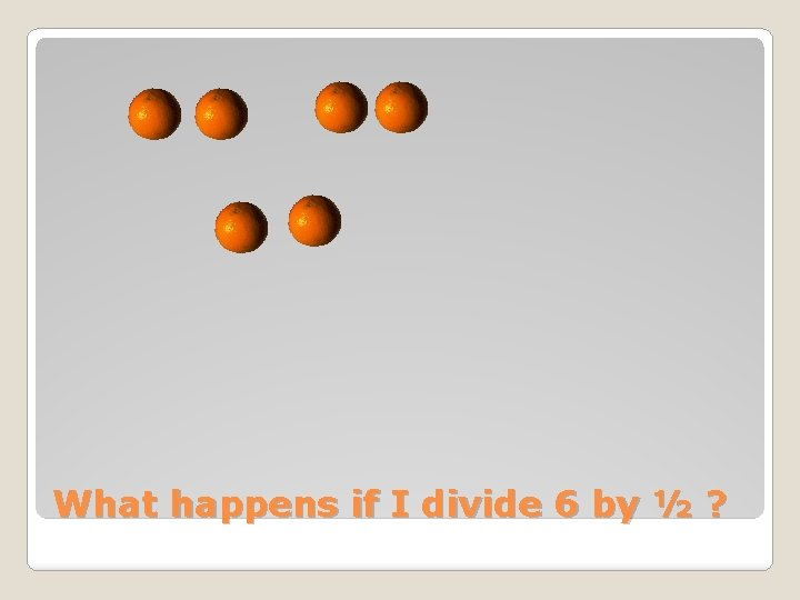 What happens if I divide 6 by ½ ?