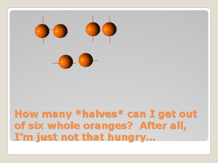 How many *halves* can I get out of six whole oranges? After all, I'm