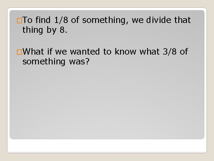�To find 1/8 of something, we divide that thing by 8. �What if we