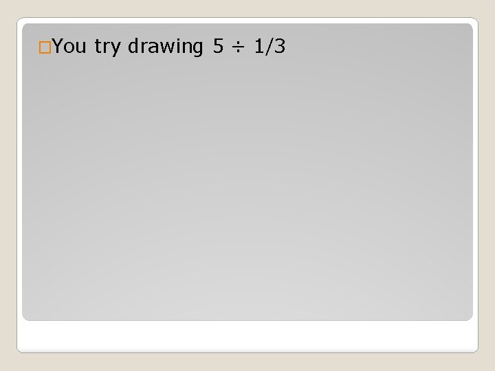 �You try drawing 5 ÷ 1/3