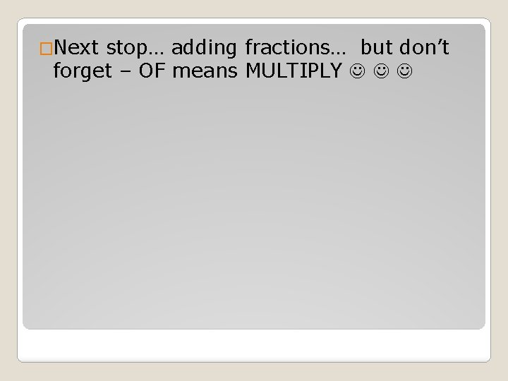 �Next stop… adding fractions… but don't forget – OF means MULTIPLY