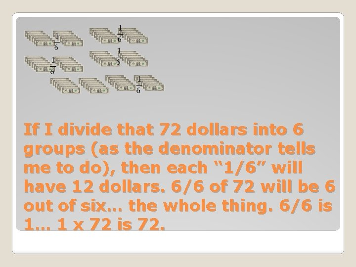 If I divide that 72 dollars into 6 groups (as the denominator tells me