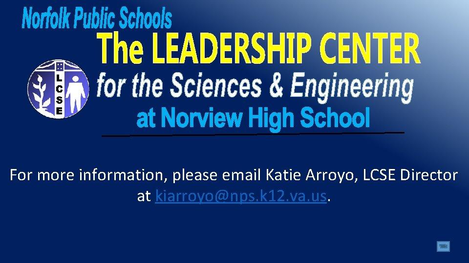 For more information, please email Katie Arroyo, LCSE Director at kiarroyo@nps. k 12. va.