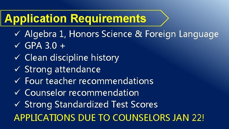 Application Requirements ü ü ü ü Algebra 1, Honors Science & Foreign Language GPA