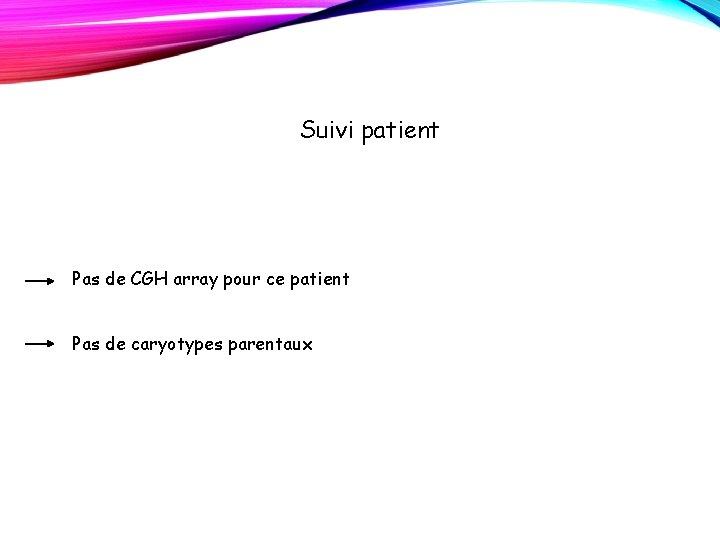 Suivi patient Pas de CGH array pour ce patient Pas de caryotypes parentaux