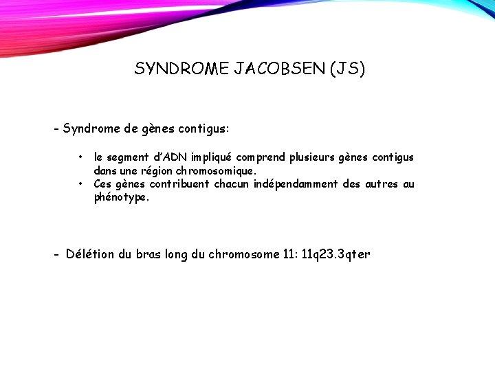 SYNDROME JACOBSEN (JS) - Syndrome de gènes contigus: • le segment d'ADN impliqué comprend