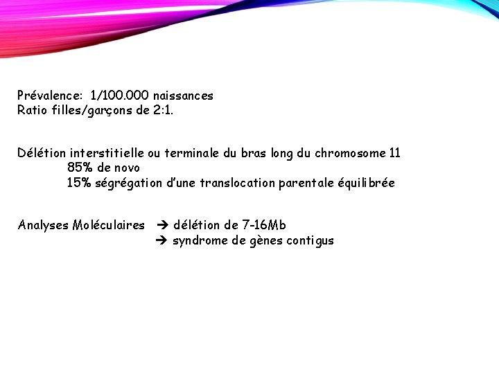Prévalence: 1/100. 000 naissances Ratio filles/garçons de 2: 1. Délétion interstitielle ou terminale du