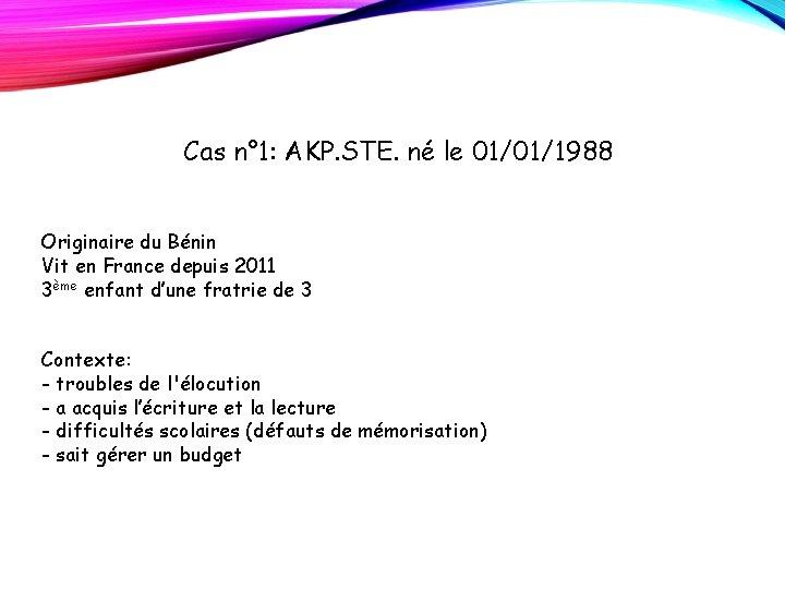 Cas n° 1: AKP. STE. né le 01/01/1988 Originaire du Bénin Vit en France