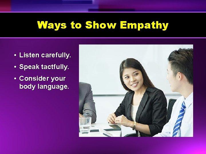 Ways to Show Empathy • Listen carefully. • Speak tactfully. • Consider your body