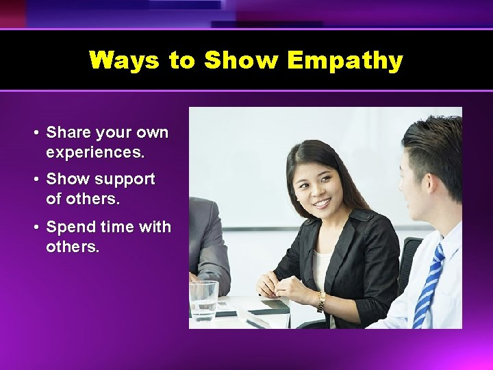 Ways to Show Empathy • Share your own experiences. • Show support of others.
