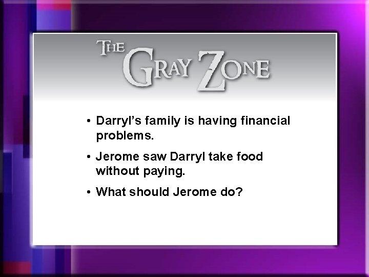 • Darryl's family is having financial problems. • Jerome saw Darryl take food