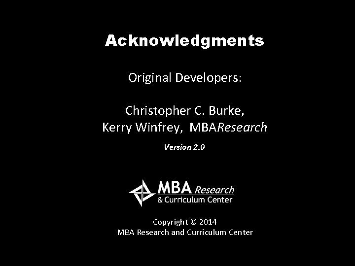 Acknowledgments Original Developers: Christopher C. Burke, Kerry Winfrey, MBAResearch Version 2. 0 Copyright ©