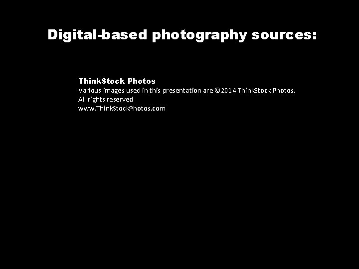 Digital-based photography sources: Think. Stock Photos Various images used in this presentation are ©