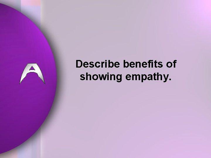 Describe benefits of showing empathy.