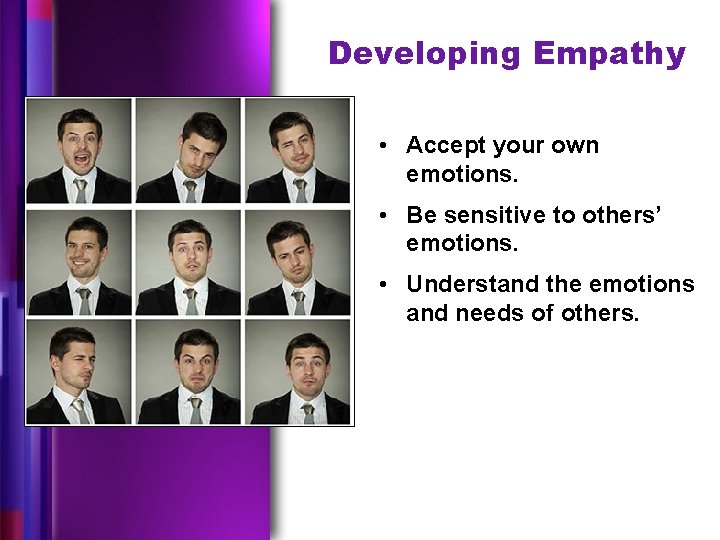 Developing Empathy • Accept your own emotions. • Be sensitive to others' emotions. •