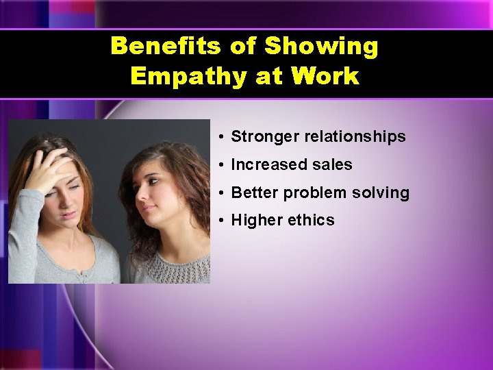 Benefits of Showing Empathy at Work • Stronger relationships • Increased sales • Better