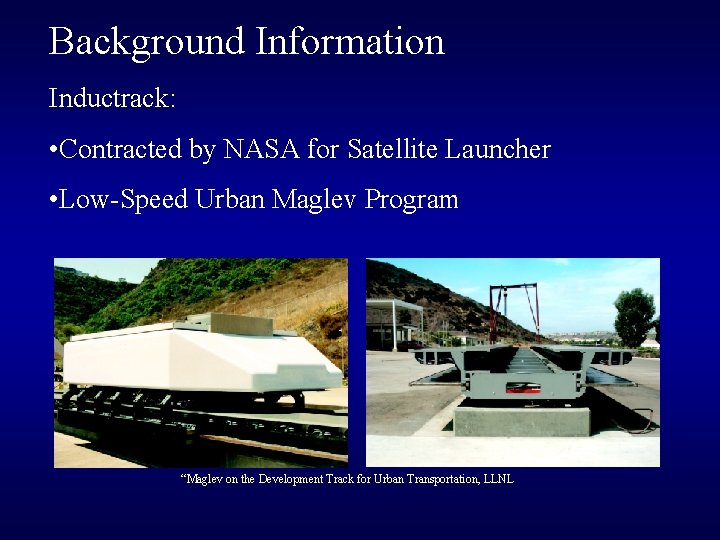 Background Information Inductrack: • Contracted by NASA for Satellite Launcher • Low-Speed Urban Maglev
