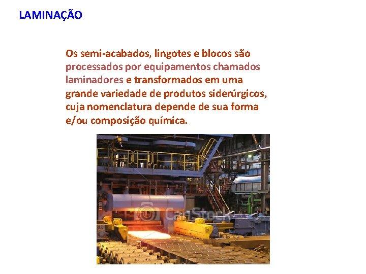 LAMINAÇÃO Os semi-acabados, lingotes e blocos são processados por equipamentos chamados laminadores e transformados