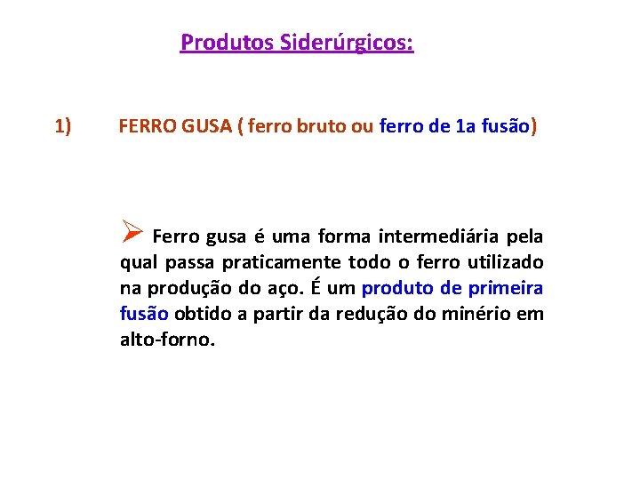 Produtos Siderúrgicos: 1) FERRO GUSA ( ferro bruto ou ferro de 1 a fusão)