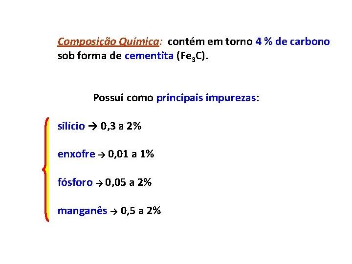 Composição Química: contém em torno 4 % de carbono sob forma de cementita (Fe