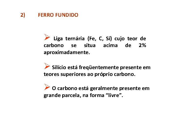 2) FERRO FUNDIDO Ø Liga ternária (Fe, C, Si) cujo teor de carbono se