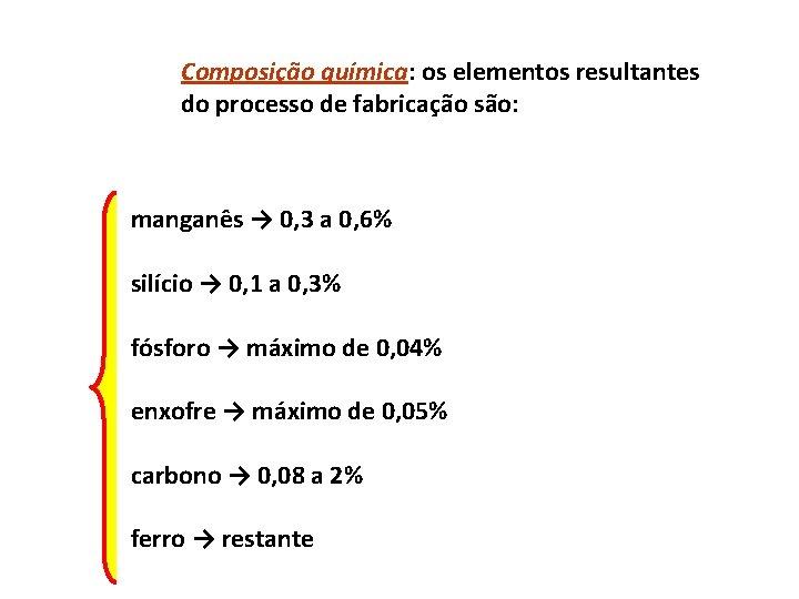 Composição química: os elementos resultantes do processo de fabricação são: manganês → 0, 3