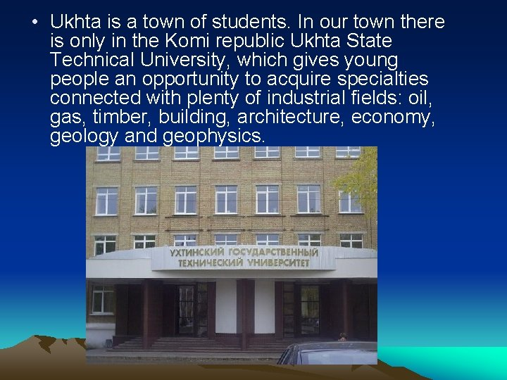 • Ukhta is a town of students. In our town there is only