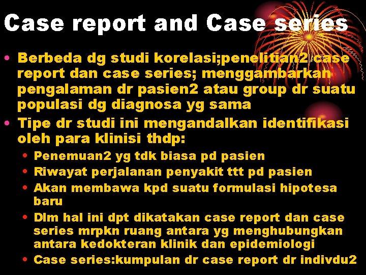 Case report and Case series • Berbeda dg studi korelasi; penelitian 2 case report