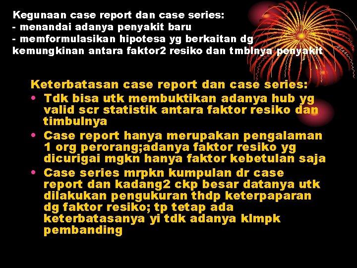 Kegunaan case report dan case series: - menandai adanya penyakit baru - memformulasikan hipotesa